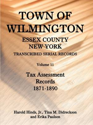 Town of Wilmington, Essex County, New York, Transcribed Serial Records, Volume 11, Tax Assessment Records, 1871-1890 by Harold E Hinds, Harold Hinds Jr, Tina Didreckson, Erika Paulson
