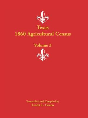 Texas 1860 Agricultural Census Volume 3 by Linda L Green