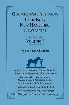 Genealogical Abstracts from Early New Hampshire Newspapers. Vol. I by Scott Lee Chipman