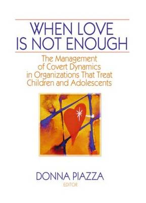 When Love is Not Enough The Management of Covert Dynamics in Organizations That Treat Children and Adolescents by Donna Piazza