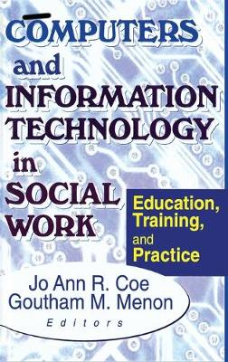Computers and Information Technology in Social Work Education, Training, and Practice by Jo Ann R. Coe, Goutham M. Menon