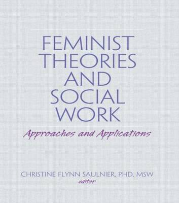 Feminist Theories and Social Work Approaches and Applications by Christine Flynn Saulnier