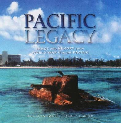 Pacific Legacy Image and Memory from World War II in the Pacific by Rex Alan Smith, Gerald A. Meehl