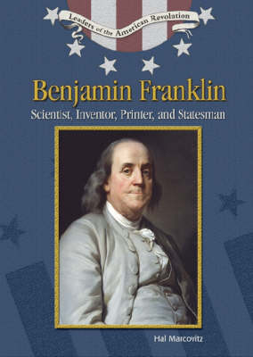 Benjamin Franklin Scientist, Inventor, Printer and Statesman by Hal Marcovitz