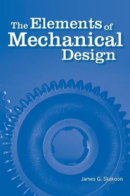 The Elements of Mechanical Design by James G. Skakoon