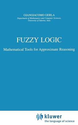 Fuzzy Logic Mathematical Tools for Approximate Reasoning by Giangiacomo Gerla