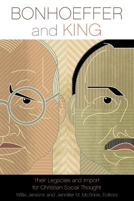 Bonhoeffer and King Their Legacies and Import for Christian Social Thought by Willis Jenkins