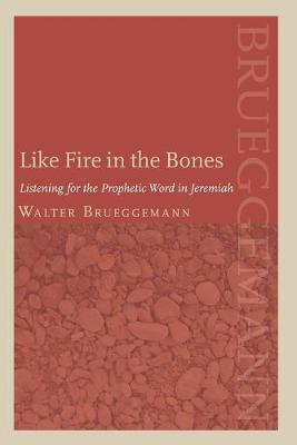 Like Fire in the Bones Listening for the Prophetic Word in Jeremiah by Walter Brueggemann