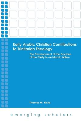 Early Arabic Christian Contributions to Trinitarian Theol The Develpment of the Doctrine of the Trinity in an Islamic Milieu by Thomas W. Ricks