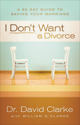 I Don't Want a Divorce A 90 Day Guide to Saving Your Marriage by David Clarke, William G. Clarke