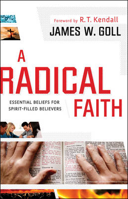 A Radical Faith Essential Beliefs for Spirit-Filled Believers by James W. Goll