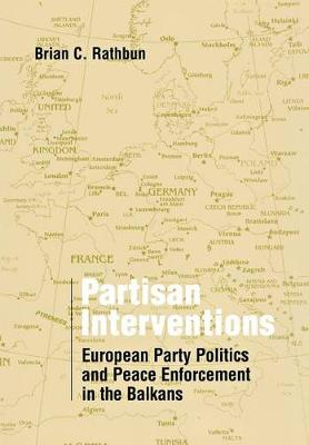 Partisan Interventions European Party Politics and Peace Enforcement in the Balkans by Brian C. Rathbun