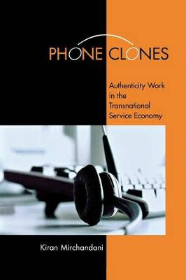 Phone Clones Authenticity Work in the Transnational Service Economy by Kiran Mirchandani