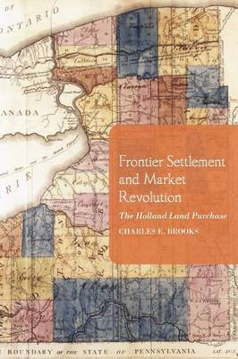 Frontier Settlement and Market Revolution The Holland Land Purchase by Charles E. Brooks