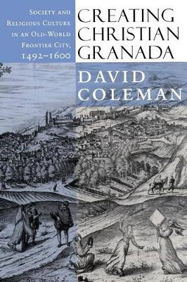 Creating Christian Granada Society and Religious Culture in an Old-World Frontier City, 1492-1600 by David Coleman