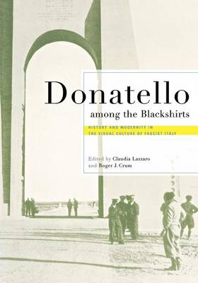 Donatello among the Blackshirts History and Modernity in the Visual Culture of Fascist Italy by Claudia Lazzaro