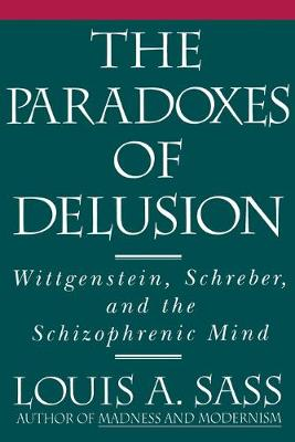 The Paradoxes of Delusion Wittgenstein, Schreber, and the Schizophrenic Mind by Louis A. Sass
