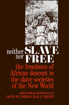 Neither Slave nor Free The Freedman of African Descent in the Slave Societies of the New World by David W. Cohen