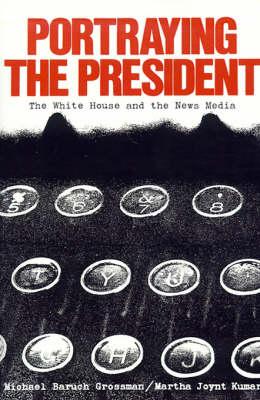 Portraying the President The White House and the News Media by Martha Joynt Kumar