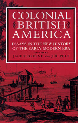 Colonial British America Essays in the New History of the Early Modern Era by Jack P. Greene