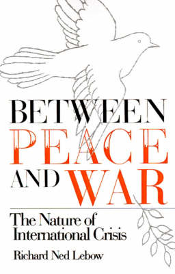 Between Peace and War The Nature of International Crisis by Richard Ned Lebow
