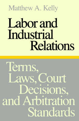 Labor and Industrial Relations Terms, Laws, Court Decisions, and Arbitration Standards by Matthew A. Kelly