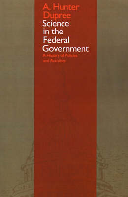 Science in the Federal Government A History of Policies and Activities by A.Hunter Dupree