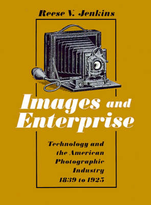 Images and Enterprise Technology and the American Photographic Industry, 1839-1925 by Reese V. Jenkins