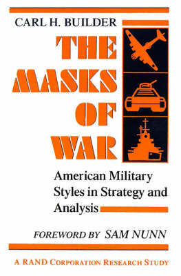 The Masks of War American Military Styles in Strategy and Analysis: A RAND Corporation Research Study by Carl H. Builder, Sam Nunn