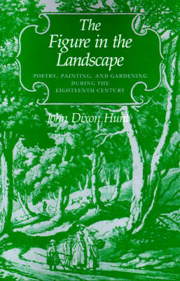 The Figure in the Landscape Poetry, Painting, and Gardening during the Eighteenth Century by John Dixon Hunt