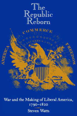 The Republic Reborn War and the Making of Liberal America, 1790-1820 by Steven Watts