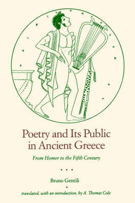 Poetry and Its Public in Ancient Greece From Homer to the Fifth Century by Bruno Gentili