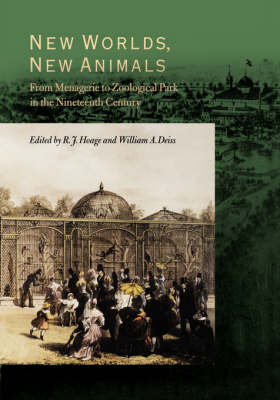 New Worlds, New Animals From Menagerie to Zoological Park in the Nineteenth Century by R.J. Hoage
