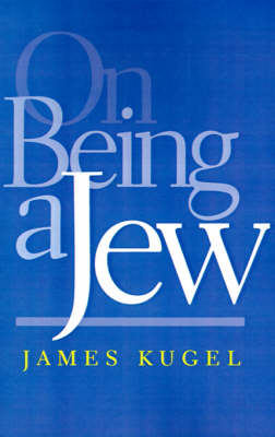 On Being a Jew by James (Harry Starr Professor of Classical, Modern Jewish, and Hebrew Literature, Harvard University) Kugel