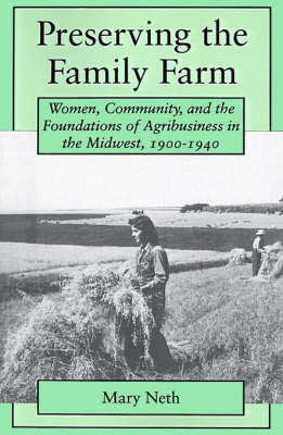 Preserving the Family Farm Women, Community, and the Foundations of Agribusiness in the Midwest, 1900-1940 by Mary C. Neth