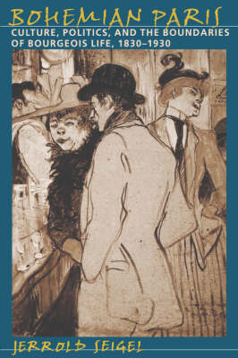 Bohemian Paris Culture, Politics, and the Boundaries of Bourgeois Life, 1830-1930 by Jerrold (New York University) Seigel