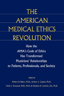 The American Medical Ethics Revolution How the AMA's Code of Ethics Has Transformed Physicians' Relationships to Patients, Professionals, and Society by Robert B. Baker