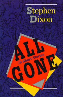 All Gone 18 Short Stories by Stephen Dixon