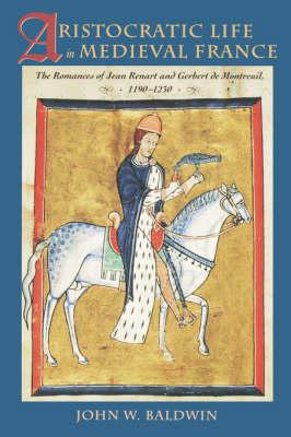 Aristocratic Life in Medieval France The Romances of Jean Renart and Gerbert de Montreuil, 1190-1230 by John W. (The Johns Hopkins University) Baldwin