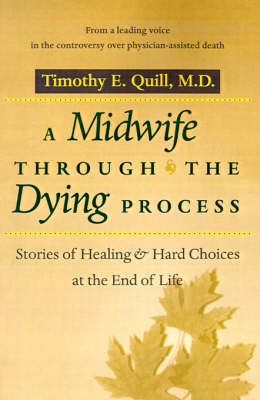 A Midwife through the Dying Process Stories of Healing and Hard Choices at the End of Life by Timothy E. Quill