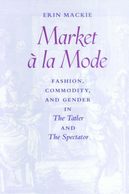 Market a la Mode Fashion, Commodity, and Gender in <I>The Tatler</I> and <I>The Spectator</I> by Erin Mackie