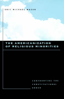 The Americanization of Religious Minorities Confronting the Constitutional Order by Eric Michael Mazur