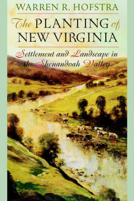 The Planting of New Virginia Settlement and Landscape in the Shenandoah Valley by Warren R. Hofstra