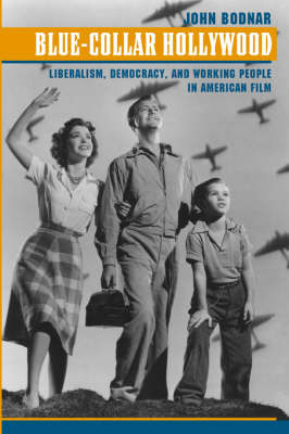 Blue-Collar Hollywood Liberalism, Democracy, and Working People in American Film by John (Indiana University) Bodnar