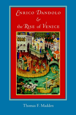 Enrico Dandolo and the Rise of Venice by Thomas F. Madden