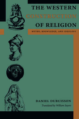 The Western Construction of Religion Myths, Knowledge, and Ideology by Daniel Dubuisson