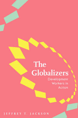 The Globalizers Development Workers in Action by Jeffrey T. Jackson