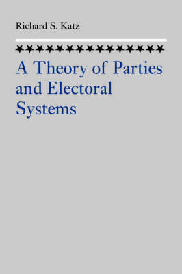 A Theory of Parties and Electoral Systems by Richard S. (The Johns Hopkins University  ) Katz