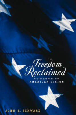 Freedom Reclaimed Rediscovering the American Vision by John E. Schwarz