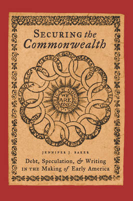 Securing the Commonwealth Debt, Speculation, and Writing in the Making of Early America by Jennifer J. Baker